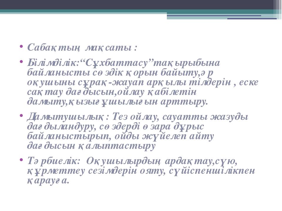 """Сабақтың мақсаты : Білімділік:""""Сұхбаттасу""""тақырыбына байланысты сөздік қорын..."""