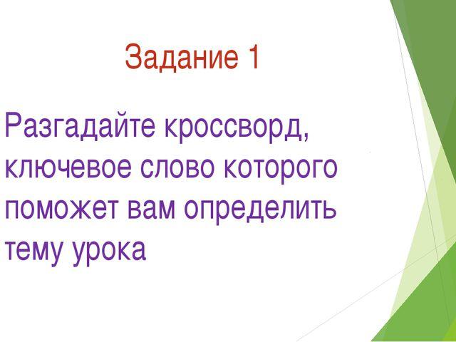 Задание 1 Разгадайте кроссворд, ключевое слово которого поможет вам определит...