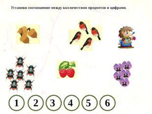 Установи соотношение между колличеством предметов и цифрами. 1 2 3 4 5 6