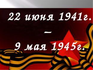 22 июня 1941г. – 9 мая 1945г.