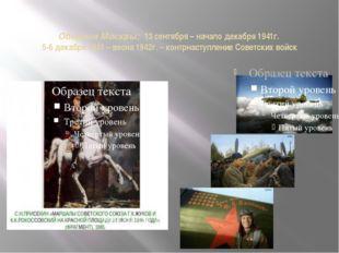 Оборона Москвы: 13 сентября – начало декабря 1941г. 5-6 декабря 1941 – весна