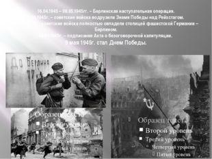 16.04.1945 – 08.05.1945гг. – Берлинская наступательная операция. 30.04.1945г.