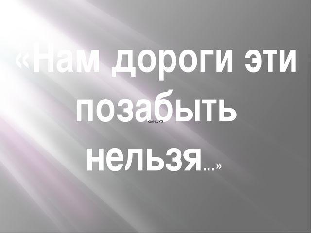 «Нам дороги эти позабыть нельзя…»
