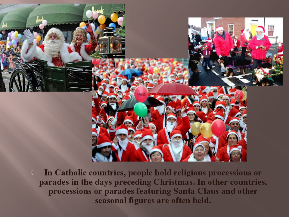 In Catholic countries, people hold religious processions or parades in the da...