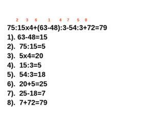 2 3 6 1 4 7 5 8 75:15х4+(63-48):3-54:3+72=79 1). 63-48=15 2). 75:15=5 3). 5х