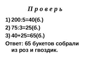П р о в е р ь 200:5=40(б.) 75:3=25(б.) 40+25=65(б.) Ответ: 65 букетов собрали