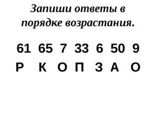 Запиши ответы в порядке возрастания. 61 65 7 33 6 50 9 Р К О П З А О