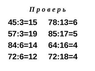 П р о в е р ь 45:3=15 78:13=6 57:3=19 85:17=5 84:6=14 64:16=4 72:6=12 72:18=4