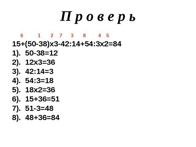 П р о в е р ь 6 1 2 7 3 8 4 5 15+(50-38)х3-42:14+54:3х2=84 1). 50-38=12 2). 1...