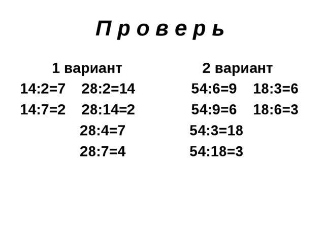 П р о в е р ь 1 вариант 2 вариант 14:2=7 28:2=14 54:6=9 18:3=6 14:7=2 28:14=2...
