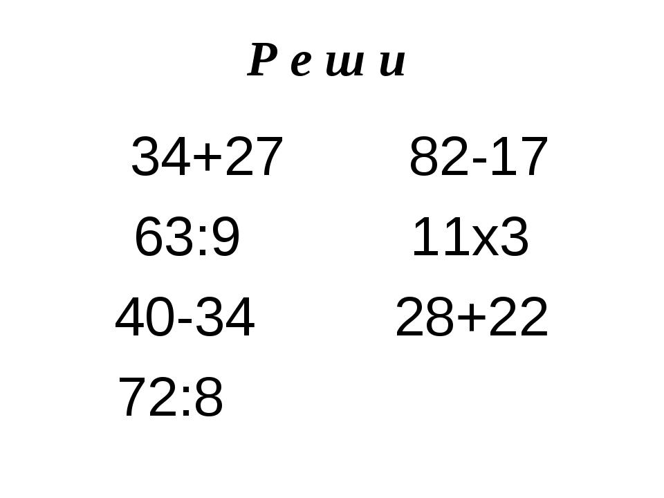 Р е ш и 34+27 82-17 63:9 11х3 40-34 28+22 72:8
