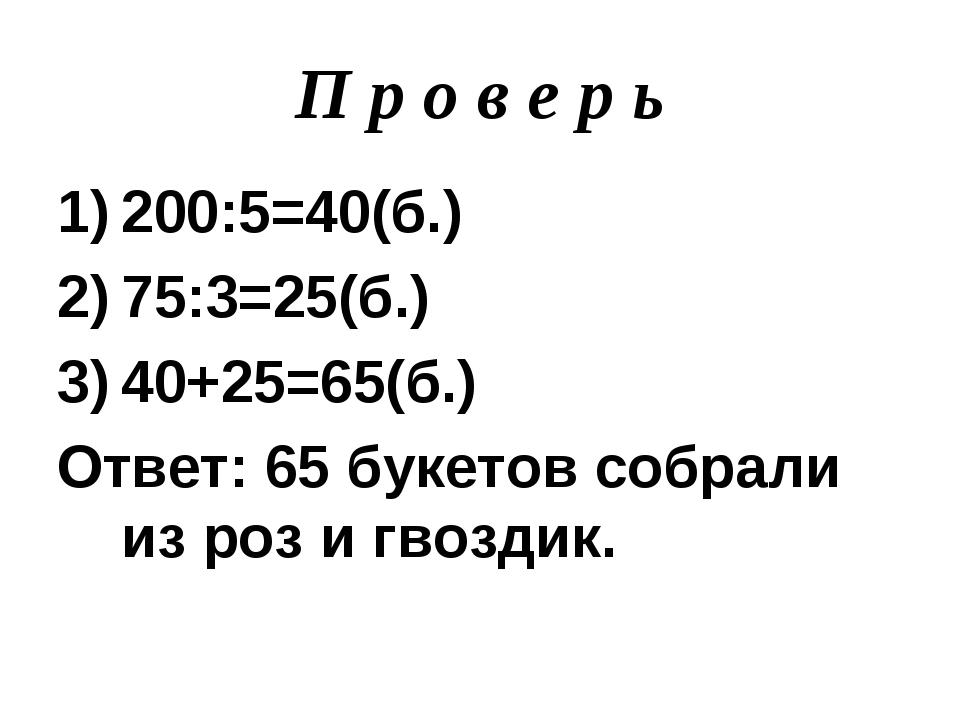 П р о в е р ь 200:5=40(б.) 75:3=25(б.) 40+25=65(б.) Ответ: 65 букетов собрали...