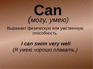 (могу, умею) Выражает физическую или умственную способность. I can swim very