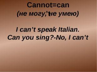 (не могу, не умею) I can't speak Italian. Can you sing?-No, I can't Cannot=c