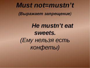 (Выражает запрещение) He mustn't eat sweets. (Ему нельзя есть конфеты) Must