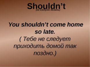 You shouldn't come home so late. ( Тебе не следует приходить домой так поздн