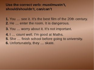 Use the correct verb: must/mustn't, should/shouldn't, can/can't 1. You … see