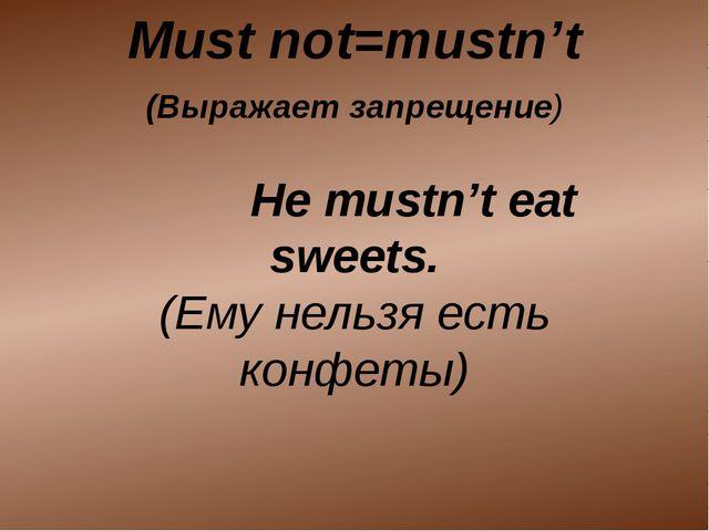 (Выражает запрещение) He mustn't eat sweets. (Ему нельзя есть конфеты) Must...