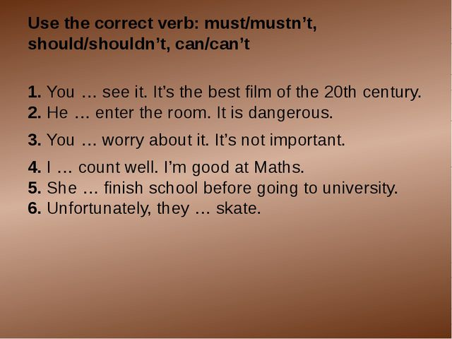 Use the correct verb: must/mustn't, should/shouldn't, can/can't 1. You … see...