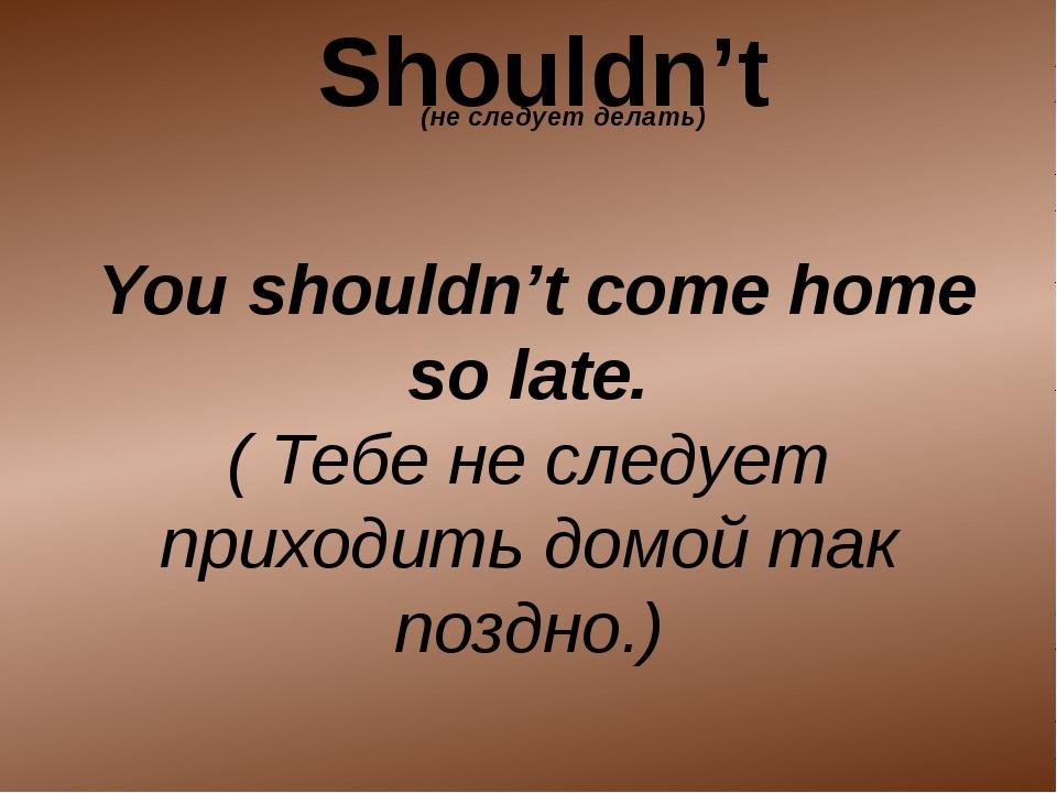 You shouldn't come home so late. ( Тебе не следует приходить домой так поздн...