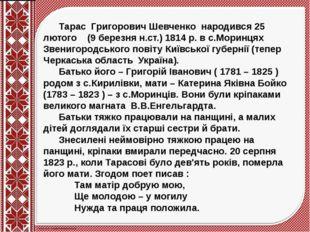 Тарас Григорович Шевченко народився 25 лютого (9 березня н.ст.) 1814 р. в с.