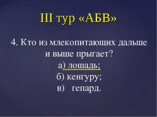 III тур «АБВ» 4. Кто из млекопитающих дальше и выше прыгает? а) лошадь; б) ке