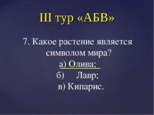 III тур «АБВ» 7. Какое растение является символом мира? а) Олива; б) Лавр; в)