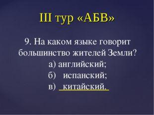 III тур «АБВ» 9. На каком языке говорит большинство жителей Земли? а) английс