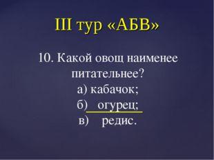 III тур «АБВ» 10. Какой овощ наименее питательнее? а) кабачок; б) огурец; в)