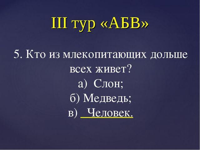 III тур «АБВ» 5. Кто из млекопитающих дольше всех живет? а) Слон; б) Медведь;...