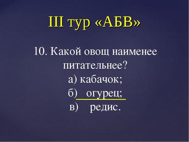 III тур «АБВ» 10. Какой овощ наименее питательнее? а) кабачок; б) огурец; в)...