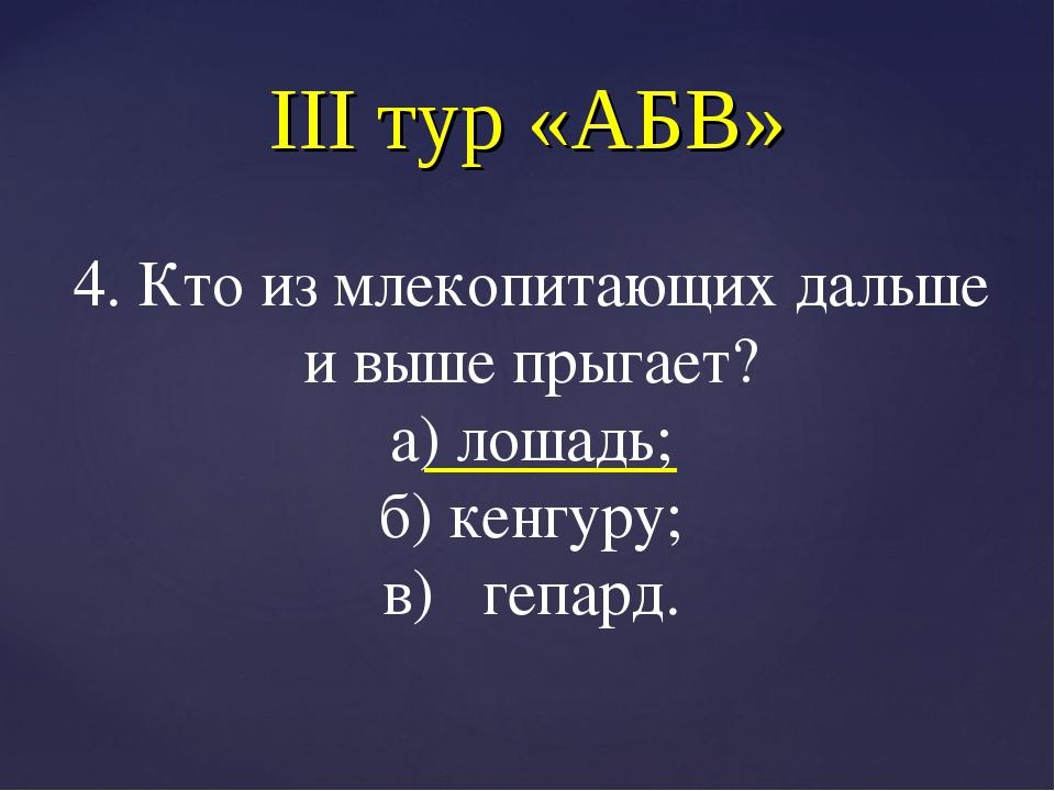 III тур «АБВ» 4. Кто из млекопитающих дальше и выше прыгает? а) лошадь; б) ке...
