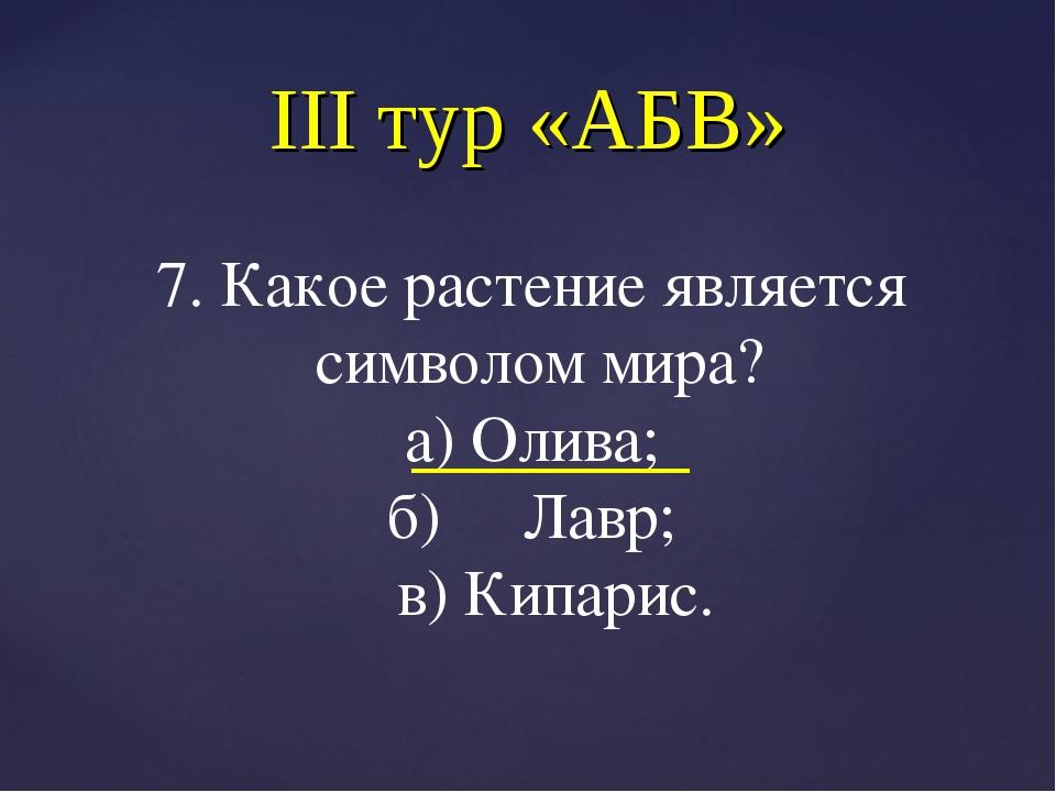 III тур «АБВ» 7. Какое растение является символом мира? а) Олива; б) Лавр; в)...