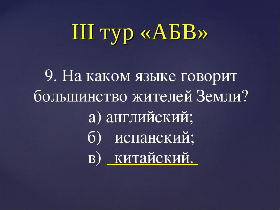 III тур «АБВ» 9. На каком языке говорит большинство жителей Земли? а) английс...