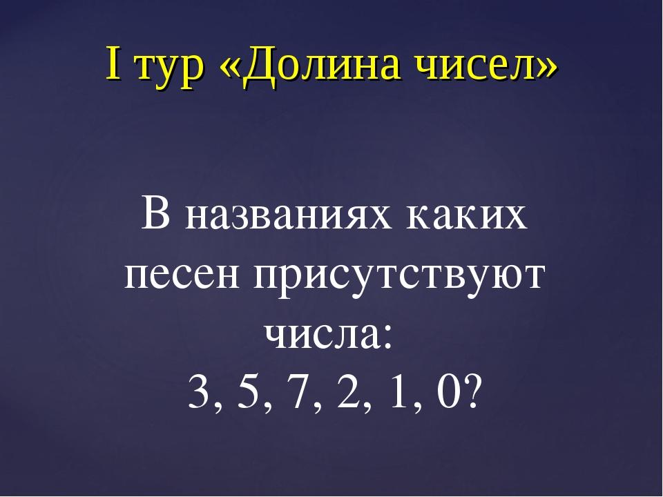 I тур «Долина чисел» В названиях каких песен присутствуют числа: 3, 5, 7, 2,...