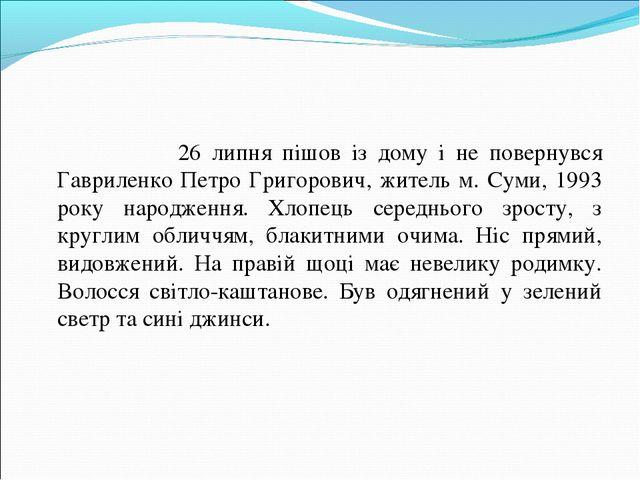 26 липня пішов із дому і не повернувся Гавриленко Петро Григорович, житель м...