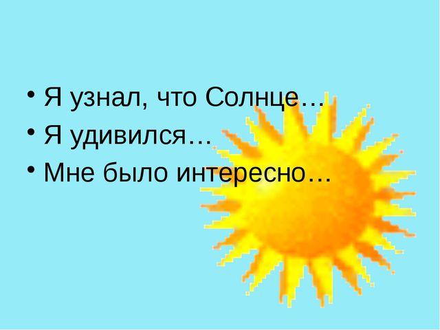 Я узнал, что Солнце… Я удивился… Мне было интересно…