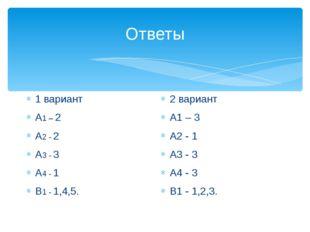 Ответы 1 вариант А1 – 2 А2 - 2 А3 - 3 А4 - 1 В1 - 1,4,5. 2 вариант А1 – 3 А2