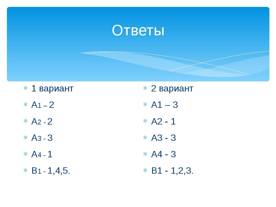 Ответы 1 вариант А1 – 2 А2 - 2 А3 - 3 А4 - 1 В1 - 1,4,5. 2 вариант А1 – 3 А2...