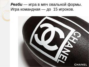 Регби— игра в мяч овальной формы. Игра командная — до 15 игроков.