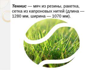 Теннис— мяч из резины, ракетка, сетка из капроновых нитей (длина — 1280