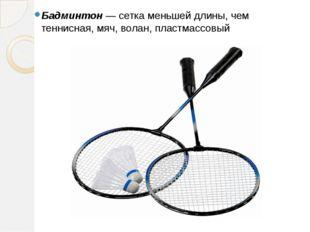 Бадминтон —сетка меньшей длины, чем теннисная, мяч, волан, пластмассовы