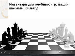 Инвентарь для клубных игр:шашки, шахматы, бильярд. Инвентарь для клубн