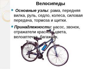 Велосипеды Велосипеды Основные узлы: рама, передняя вилка, руль, седл