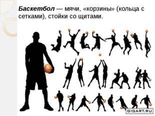 Баскетбол —мячи, «корзины» (кольца с сетками), стойки со щитами. Баске