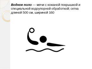 Водное поло— мячи с кожаной покрышкой и специальной водоупорной обработ