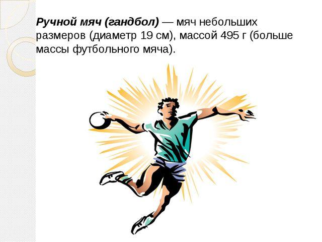 Ручной мяч(гандбол) — мяч небольших размеров (диаметр 19 см), массой 49...