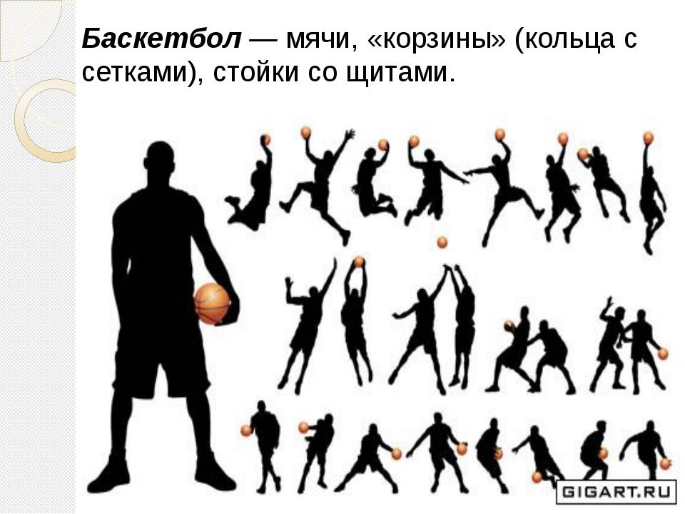 Баскетбол —мячи, «корзины» (кольца с сетками), стойки со щитами. Баске...