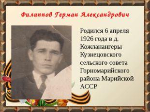 Филиппов Герман Александрович Родился 6 апреля 1926 года в д. Кожланангеры Ку