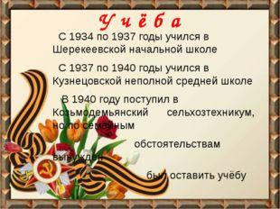 У ч ё б а С 1934 по 1937 годы учился в Шерекеевской начальной школе С 1937 по